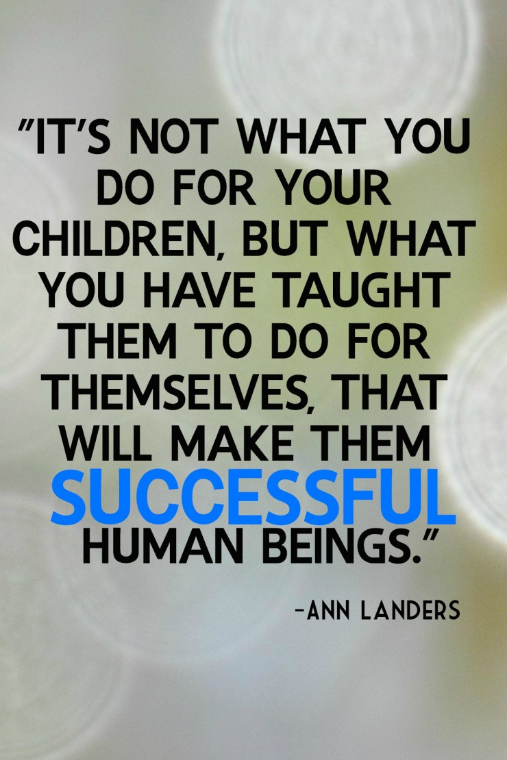 It's not what you do for your children, but what you have taught them to do for themselves, that will make them Successful human beings