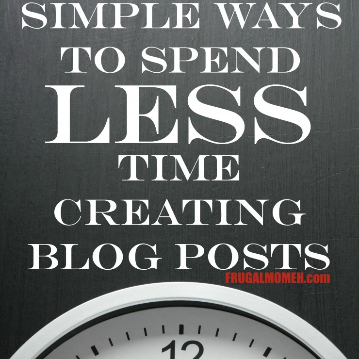 Simple Ways to Spend Less Time Creating Blog Posts
