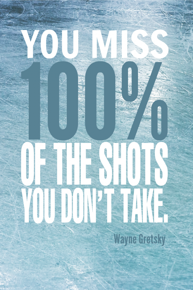 """You miss 100 percent of the shots you don't take."" - Wayne Gretsky {17 Inspiring Quotes about Goals}"