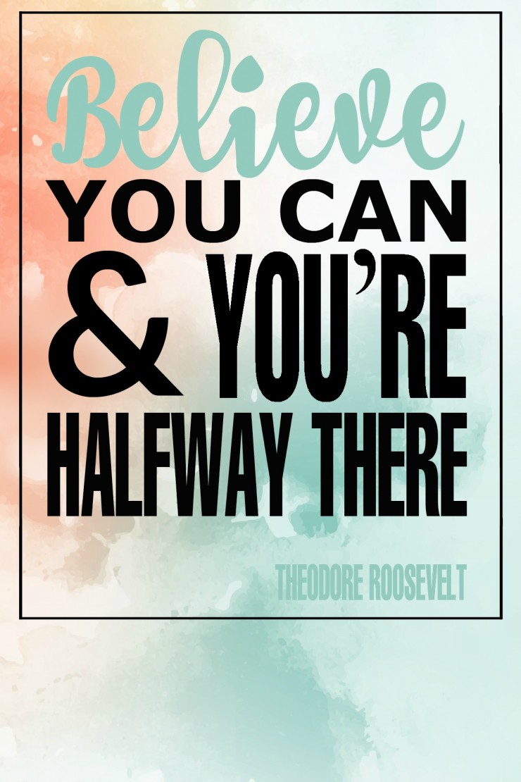 """Believe you can and you're halfway there."" - Theodore Roosevelt {17 Inspiring Quotes about Goals}"