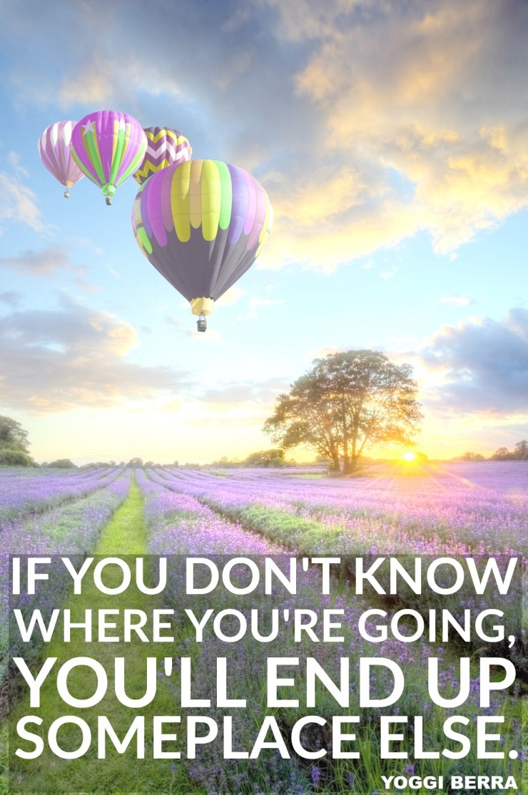 """If you don't know where you are going, you'll end up someplace else."" - Yogi Berra {17 Inspiring Quotes about Goals}"