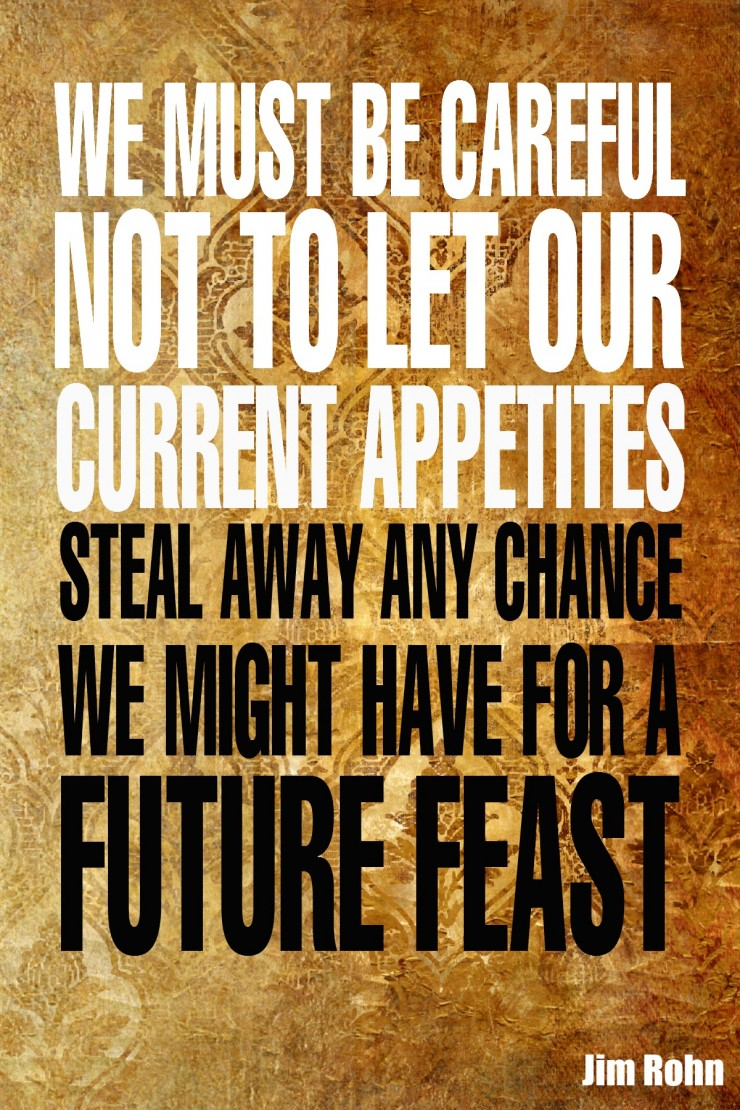 """We must be careful not to let our current appetites steal away any chance we might have for a future feast."" - Jim Rohn {17 Inspiring Quotes about Goals}"