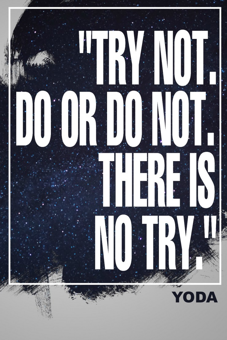 """Try not. Do or do not. There is no try."" - Yoda {17 Inspiring Quotes about Goals}"