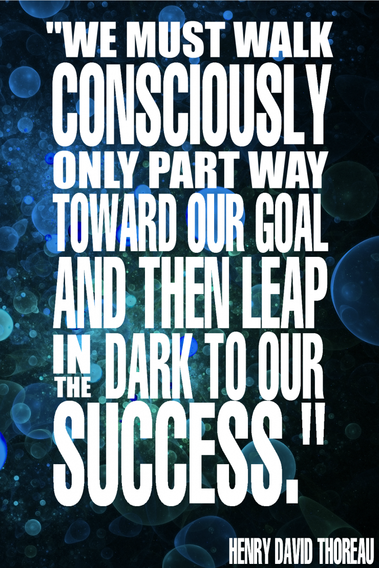 """We must walk consciously only part way toward our goal and then leap in the dark to our success."" - Henry David Thoreau {17 Inspiring Quotes about Goals}"