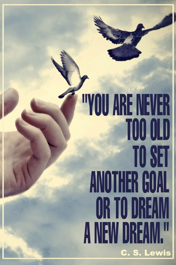 """You are never too old to set another goal or to dream a new dream."" - C. S. Lewis {17 Inspiring Quotes about Goals}"