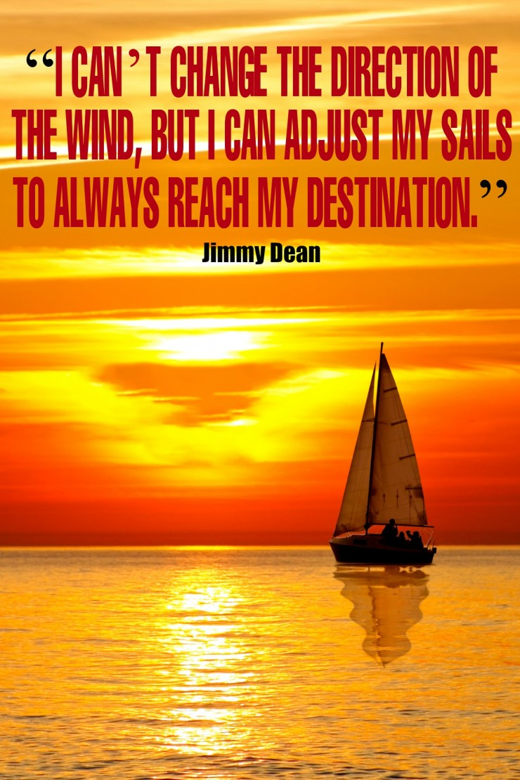 """I can't change the direction of the wind, but I can adjust my sails to always reach my destination."" - Jimmy Dean {17 Inspiring Quotes about Goals}"