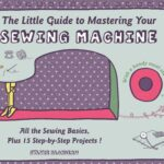 The Little Guide to Mastering Your Sewing Machine by Sylvie Blondeau